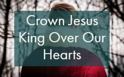 Crown Jesus King Over Our Hearts