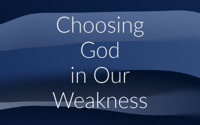 Choosing God in Our Weakness