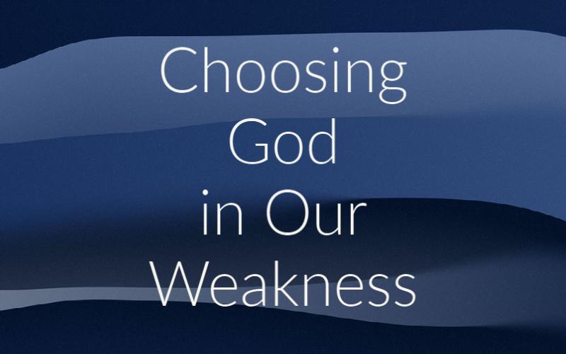 Choosing God in Our Weakness