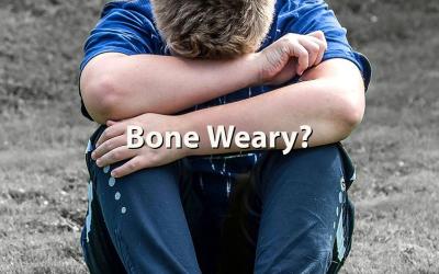Bone Weary?
