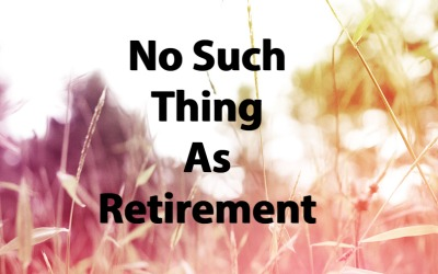 No Such Thing As Retirement